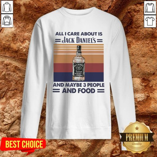 All I Care About Is Jack Daniel's And Maybe 3 People And Food Vintage Sweatshirt