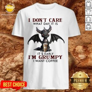 Funny Dragon I Don't Care What Day It Is Its Early Im Grumpy I Want Coffee 2020 Shirt - Design By Potatotees.com