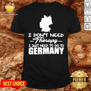 Happy I Don't Need Therapy I Just Need To Go Germany Shirt - Design By Potatotees.com