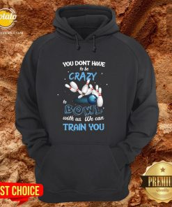 Hot You Don't Have To Be Crazy Bowl With Us We Can Train You Hoodie - Design By Potatotees.com