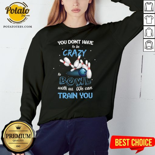Hot You Don't Have To Be Crazy Bowl With Us We Can Train You Sweatshirt - Design By Potatotees.com