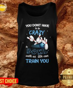Hot You Don't Have To Be Crazy Bowl With Us We Can Train You Tank Top - Design By Potatotees.com
