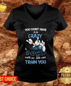 Hot You Don't Have To Be Crazy Bowl With Us We Can Train You V-neck - Design By Potatotees.com