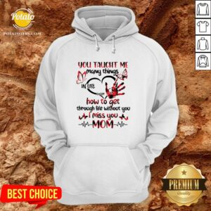 Hot You Taught Me Many Things In Life Except How To Get Through Life Without You I Miss You Mom Hoodie - Design By Potatotees.com