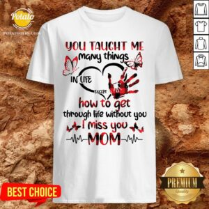 Hot You Taught Me Many Things In Life Except How To Get Through Life Without You I Miss You Mom Shirt - Design By Potatotees.com