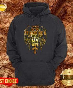 I Asked God To Make Me A Better Man He Sent Me My Wife Hoodie