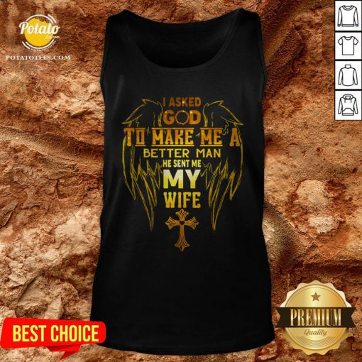 I Asked God To Make Me A Better Man He Sent Me My Wife Tank Top