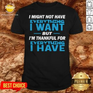 I Might Not Have Everything I Want But I'm Thankful For Everything I Have Shirt