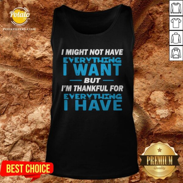 I Might Not Have Everything I Want But I'm Thankful For Everything I Have Tank Top