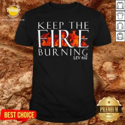 Keep The Fire Burning Lev 612 Shirt - Design By Potatotees.com