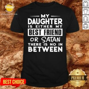 Love My Daughter Is Either My Best Friend Or Satan There Is No In Between Shirt - Design By Potatotees.com