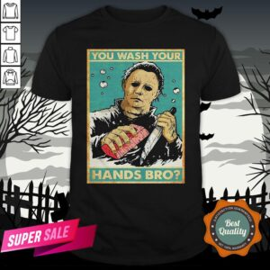 Michael Myers You Wash Your Hands Bro Shirt