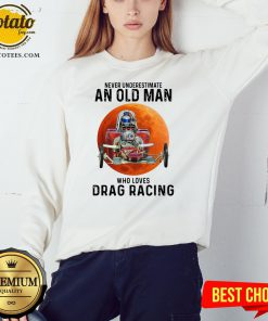 Never Underestimate An Old Man Who Loves Drag Racing Moon SweatshirtNever Underestimate An Old Man Who Loves Drag Racing Moon Sweatshirt