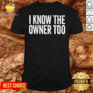 Nice I Know The Owner Too Shirt