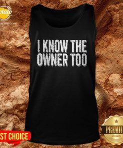 Nice I Know The Owner Too Tank Top