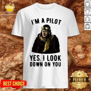 Nice I'm A Pilot Yes I Look Down On You Shirt - Design By Potatotees.com