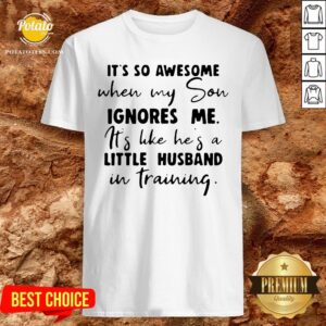 Nice It's So Awesome When My Son Ignores Me Its Like Hes A Little Husband Shirt - Design By Potatotees.com