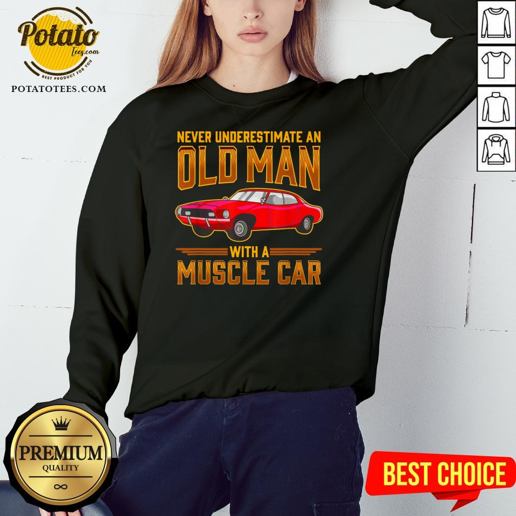 Nice Never Underestimate An Old Man With A Muscle Car Sweatshirt - Design By Potatotees.com