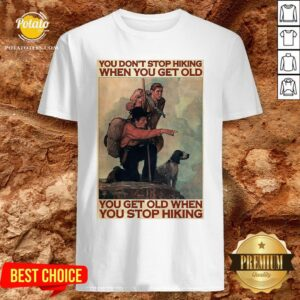 Nice You Don't Stop Hiking When You Get Old You Get Old When You Stop Hiking Shirt - Design By Potatotees.com