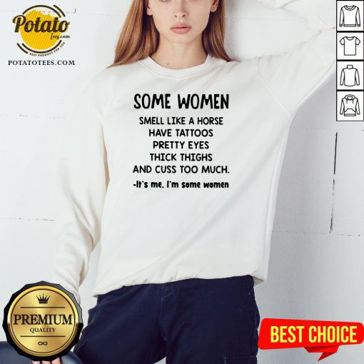 Top Some Women Smell Like A Horse Have Tattoos Pretty Eyes Thick Thighs And Cuss Too Much It's Me I'm Some Women 2020 Sweatshirt - Design By Potatotees.com