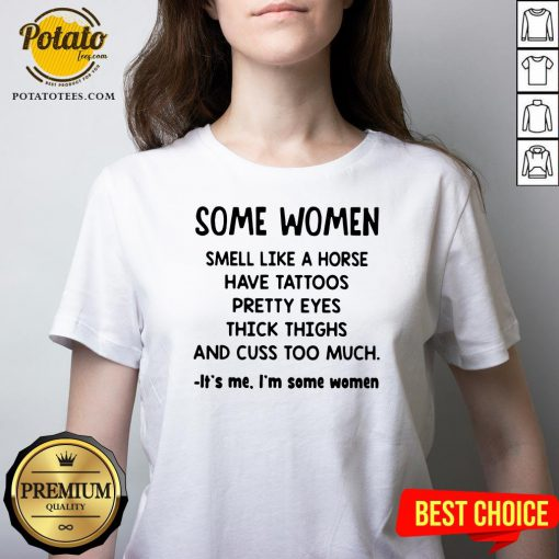 Top Some Women Smell Like A Horse Have Tattoos Pretty Eyes Thick Thighs And Cuss Too Much It's Me I'm Some Women 2020 V-neck - Design By Potatotees.com