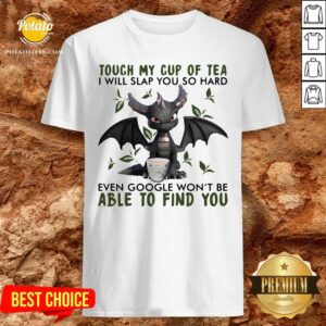 Top Touch My Cup Of Tea I Will Slap You So Hard Even Google Won't Be Able To Find You Shirt - Design By Potatotees.com