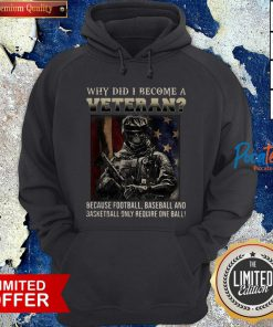 Why Did I Become A Veteran Because Football Baseball And Basketball Only Require One Ball Hoodie - Design By Potatotees.com