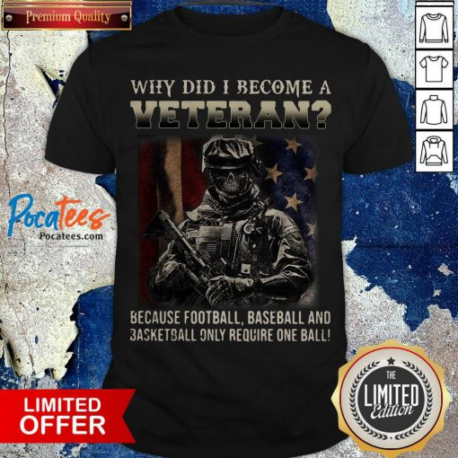 Why Did I Become A Veteran Because Football Baseball And Basketball Only Require One Ball Shirt - Design By Potatotees.com