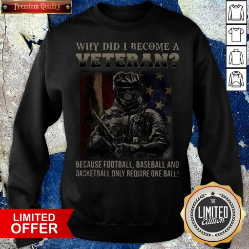 Why Did I Become A Veteran Because Football Baseball And Basketball Only Require One Ball Sweatshirt - Design By Potatotees.com