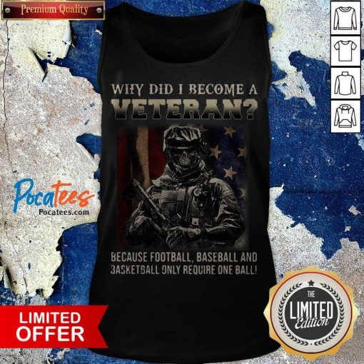 Why Did I Become A Veteran Because Football Baseball And Basketball Only Require One Ball Tank Top - Design By Potatotees.com