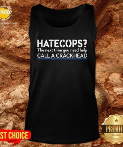 Funny Hate Cops The Nest Time You Need Help Call A Crackhead Tank Top - Design By Potatotees.com