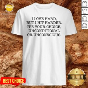 Funny I Love Hard But I Hit Harder It's Your Choice Unconditional Or Unconscious Shirt - Design By Potatotees.com
