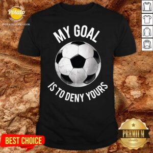 Happy My Goal Is To Deny Yours Soccer Shirt - Design By Potatotees.com