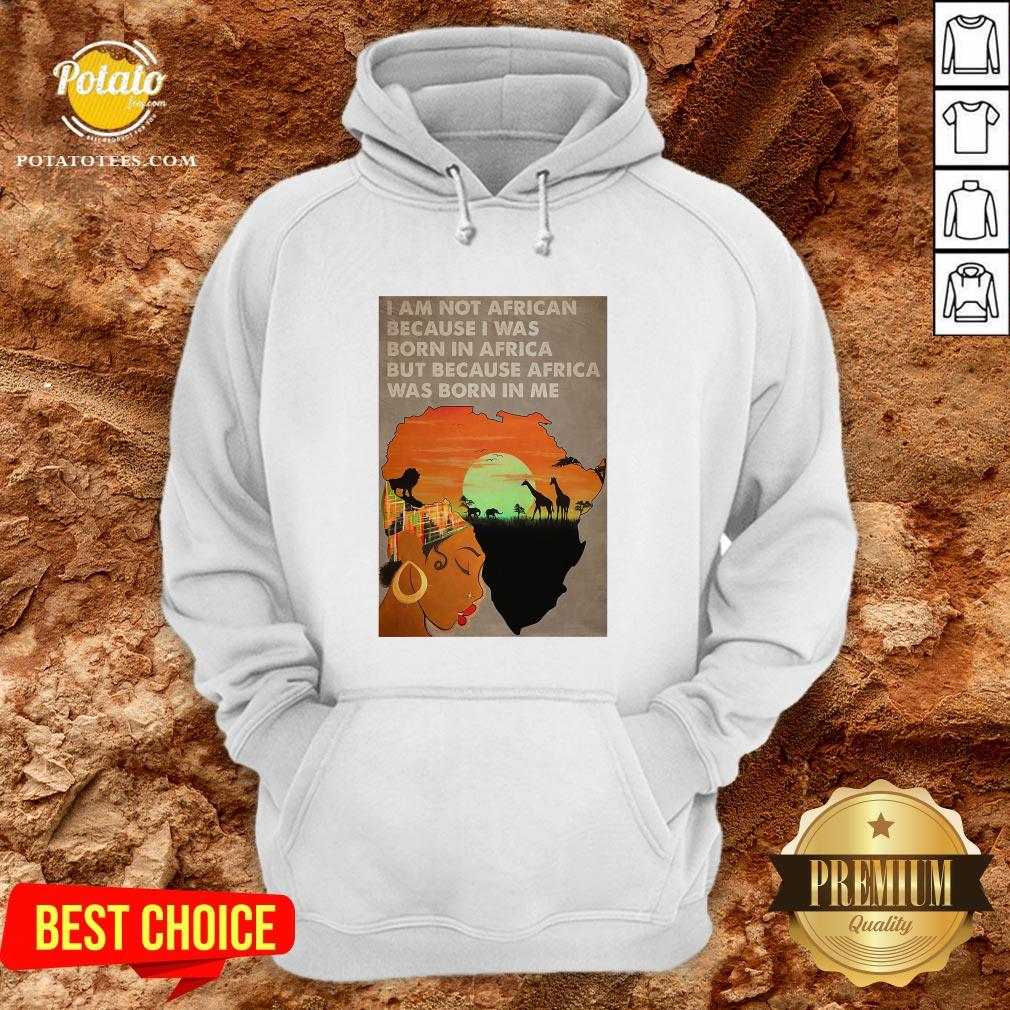 Hot I Am Not African Because I Was Born In Africa But Because Africa Was Born In Me Prairie Girl Hoodie - Design By Potatotees.com