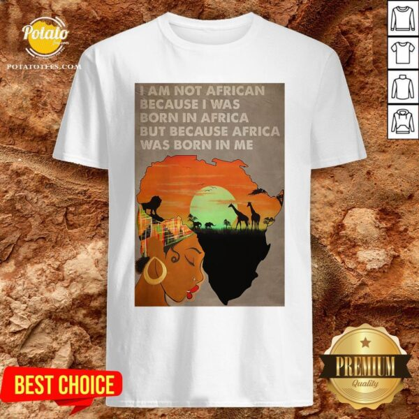 Hot I Am Not African Because I Was Born In Africa But Because Africa Was Born In Me Prairie Girl Shirt - Design By Potatotees.com