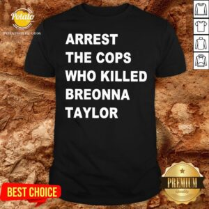 Nice Arrest The Cops Who Killed Breonna Taylor Shirt - Design By Potatotees.com