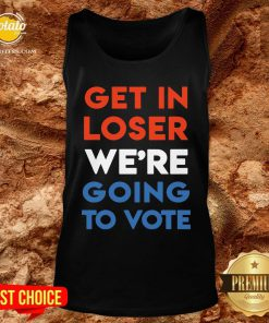 Nice Get In Loser We're Going To Vote Tank Top - Design By Potatotees.com