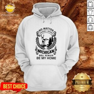 Nice No Matter Where I Roam Michigan Will Always Be My Home Hoodie - Design By Potatotees.com