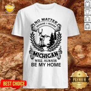 Nice No Matter Where I Roam Michigan Will Always Be My Home Shirt - Design By Potatotees.com