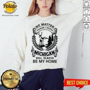 Nice No Matter Where I Roam Michigan Will Always Be My Home Sweatshirt - Design By Potatotees.com