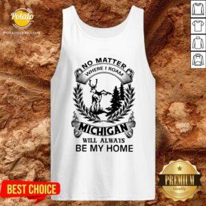 Nice No Matter Where I Roam Michigan Will Always Be My Home Tank Top - Design By Potatotees.com