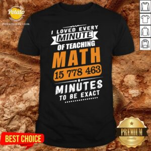 Top I Loved Every Minute Of Teaching Math 15 778 463 Minutes To Be Exact Shirt - Design By Potatotees.com