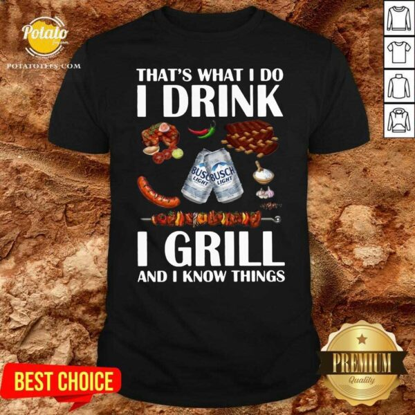 Busch Light That's What I Do I Drink I Grill And I Know Things Shirt - Design by Potatotees.com