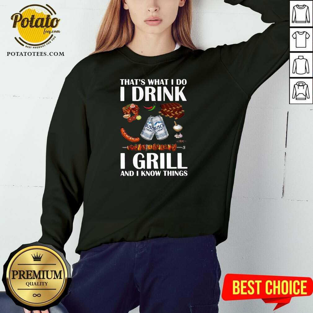 Busch Light That's What I Do I Drink I Grill And I Know Things Sweatshirt - Design by Potatotees.com
