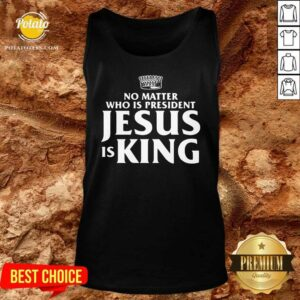 No Matter Who Is President Jesus Is King Tank-Top- Design by Potatotees.com