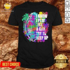 I Know I Play Like A Girl Try To Keep Up Football Shirt - Design By Potatotees.com