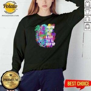 I Know I Play Like A Girl Try To Keep Up Football Sweatshirt - Design By Potatotees.com