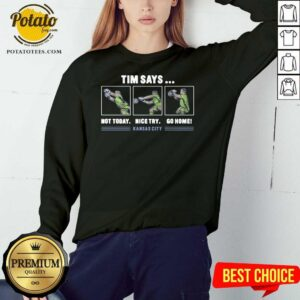 Good Tim Says Not Today Nice Try Go Home Kansas City Sweatshirt - Design By Potatotees.com