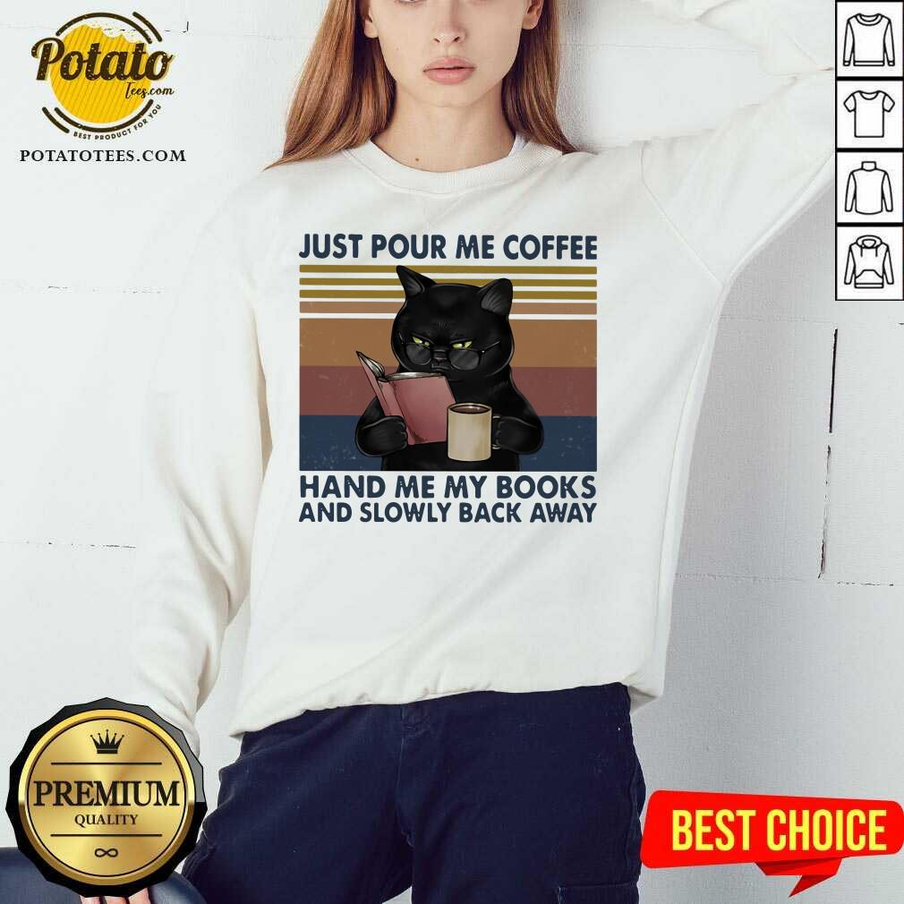 Great Black Cat Just Pour Me Coffee Hand Me My Books And Slowly Back Away Vintage Sweatshirt - Design By Potatotees.com