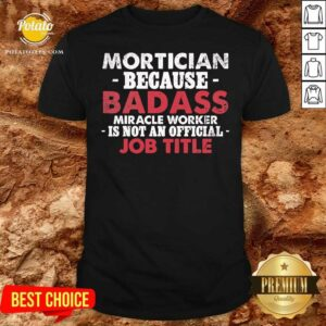 Mortician Because Badass Miracle Worker Is Not Am Job Title Funeral Director Mortician Shirt - Design by potatotees.com